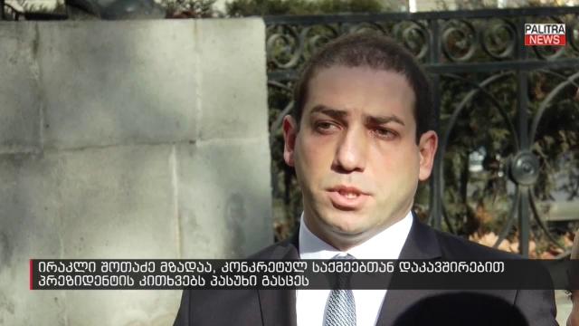 ირაკლი შოთაძე მზადაა, კონკრეტულ საქმეებთან დაკავშირებით პრეზიდენტის კითხვებს პასუხი გასცეს
